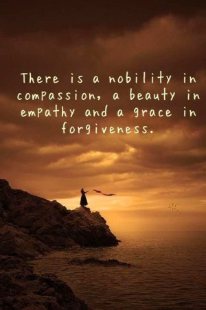 ... nobility in compassion, a beauty in empathy and a grace in forgiveness