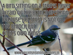 Bird sitting on a tree is never afraid of the branch breaking ...