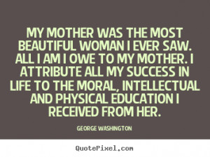 woman I ever saw. All I am I owe to my mother. I attribute all ...