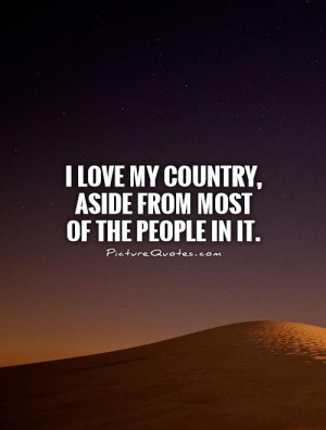 ... love my country, aside from most of the people in it Picture Quote #1