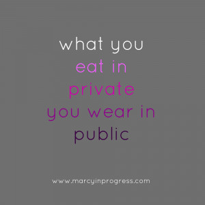 what you eat in private you wear in public