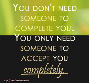 You don't need someone to complete you. You only need someone to ...