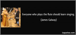 Everyone who plays the flute should learn singing. - James Galway