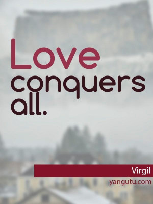 Love conquers all, ~ Virgil