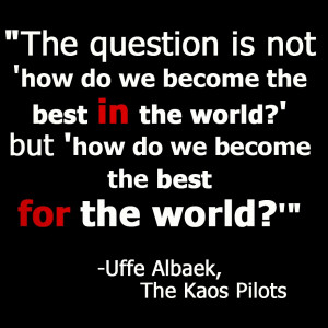 ... Minhas - Best for the World - Uffe Albaek Elbaek Kaos Pilots Quote
