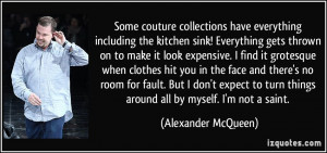 ... turn things around all by myself. I'm not a saint. - Alexander McQueen