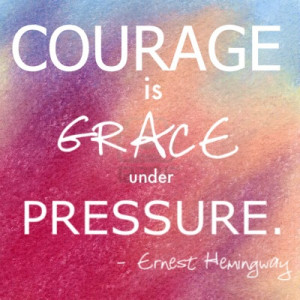 Courage is Grace Under Pressure