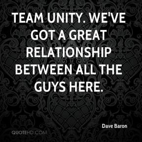 Team unity. We've got a great relationship between all the guys here.