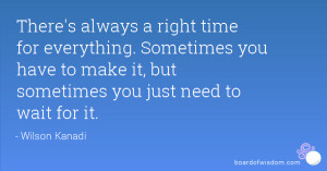 There's always a right time for everything. Sometimes you have to make ...