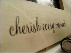 Cherish every moment.