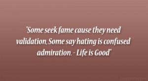 ... , Some say hating is confused admiration. – Life is Good
