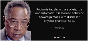 Racism is taught in our society, it is not automatic. It is learned ...