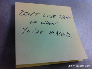 Don't lose sight of where you're headed.