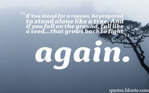If You stand for a reason, be prepared to stand alone like a tree. And ...