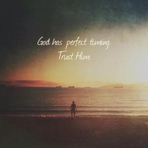 God has perfect timing. Trust him.