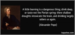 ... shallow draughts intoxicate the brain, and drinking largely sobers us