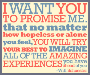 want you to promise me that no matter how hopeless or alone you feel ...