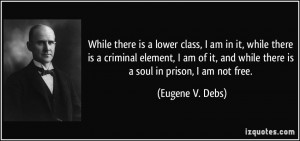 While there is a lower class, I am in it, while there is a criminal ...