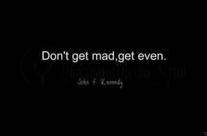 Don't get mad, get even - Quote by John F. Kennedy