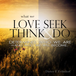 What we love, seek, think and do determines who we are and who we ...