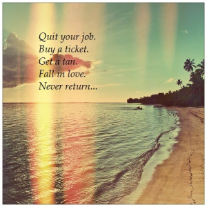 Quit your job. Buy a ticket. Get a tan. Fall in love. Never return ...