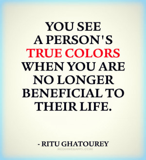 You see a person's true colors when you are no longer beneficial to ...