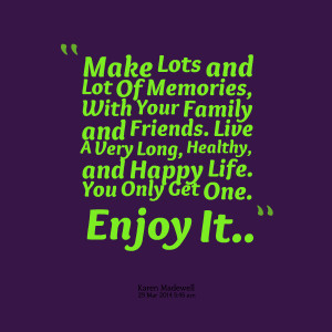 Quotes Picture: make lots and lot of memories, with your family and ...