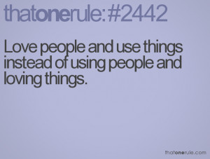 Love people and use things instead of using people and loving things.
