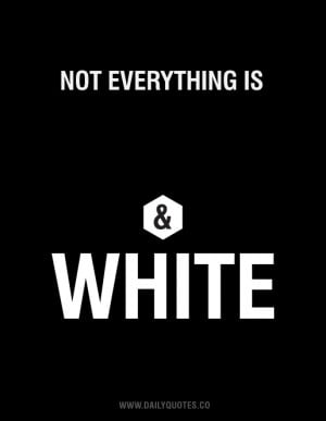 Not everything is black & white.