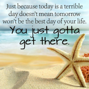 today is a terrible day doesnt mean tomorrow wont be the best day ...
