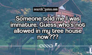 ... me I was immature. Guess who's not allowed in my tree house now
