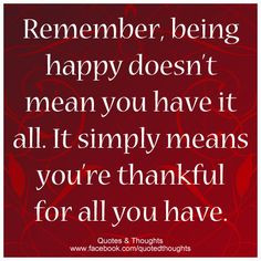 Remember, being happy doesn't mean you have it all. It simply means ...