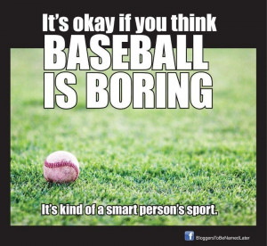 It's okay if you think baseball is boring. It's kind of a smart person ...