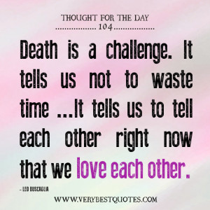 Death is a challenge. It tells us not to waste time… It tells us to ...