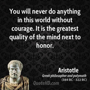 ... Without Courage. It Is The Greatest Quality Of The Mind Next To Honor