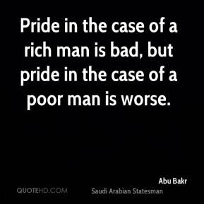 Abu Bakr - Pride in the case of a rich man is bad, but pride in the ...
