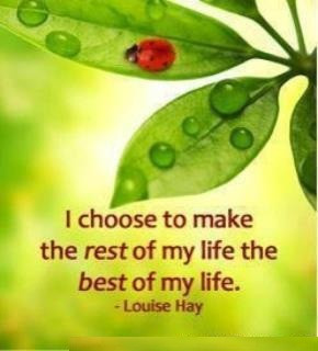 ... choose to make the rest of my life the best of my life . - Louise Hay
