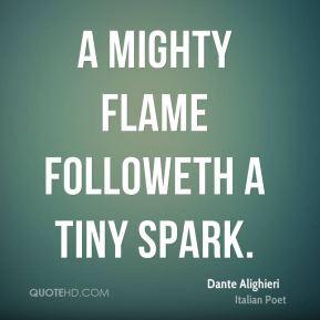mighty flame followeth a tiny spark.