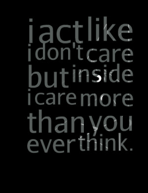 Quotes Picture: i act like i don't care but inside i care more than ...