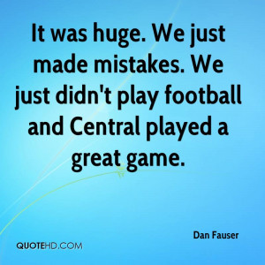 It was huge. We just made mistakes. We just didn't play football and ...