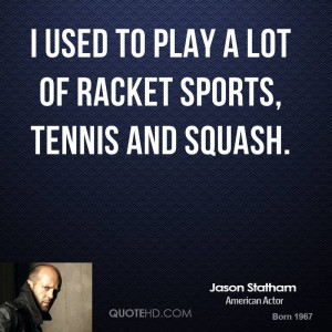 used to play a lot of racket sports, tennis and squash.