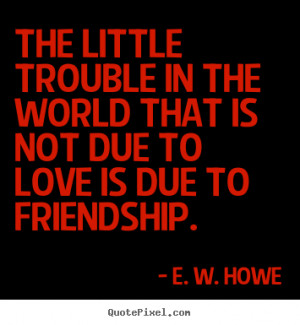 ... trouble in the world that is not due to love is due to friendship