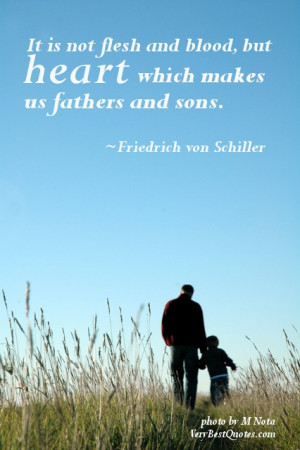 It is not flesh and blood, but heart which makes us fathers and sons ...