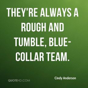 Cindy Anderson - They're always a rough and tumble, blue-collar team.