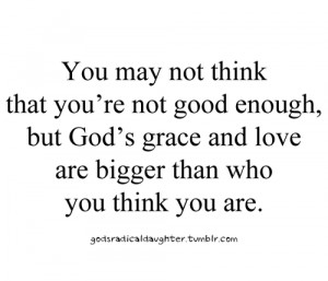 You may not think that you're not good enough, but god's grace and ...