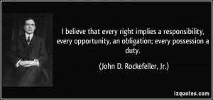 ... , an obligation; every possession a duty. - John D. Rockefeller, Jr