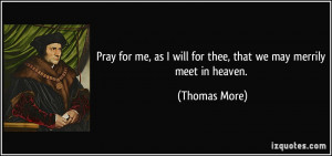 ... as I will for thee, that we may merrily meet in heaven. - Thomas More