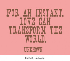 for an instant love can transform the world unknown more love quotes ...