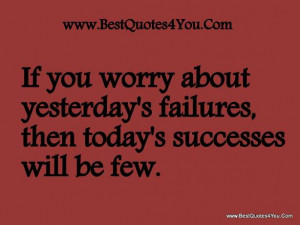If you worry about yesterday's failures, then today's successes will ...