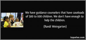 We have guidance counselors that have caseloads of 500 to 600 children ...
